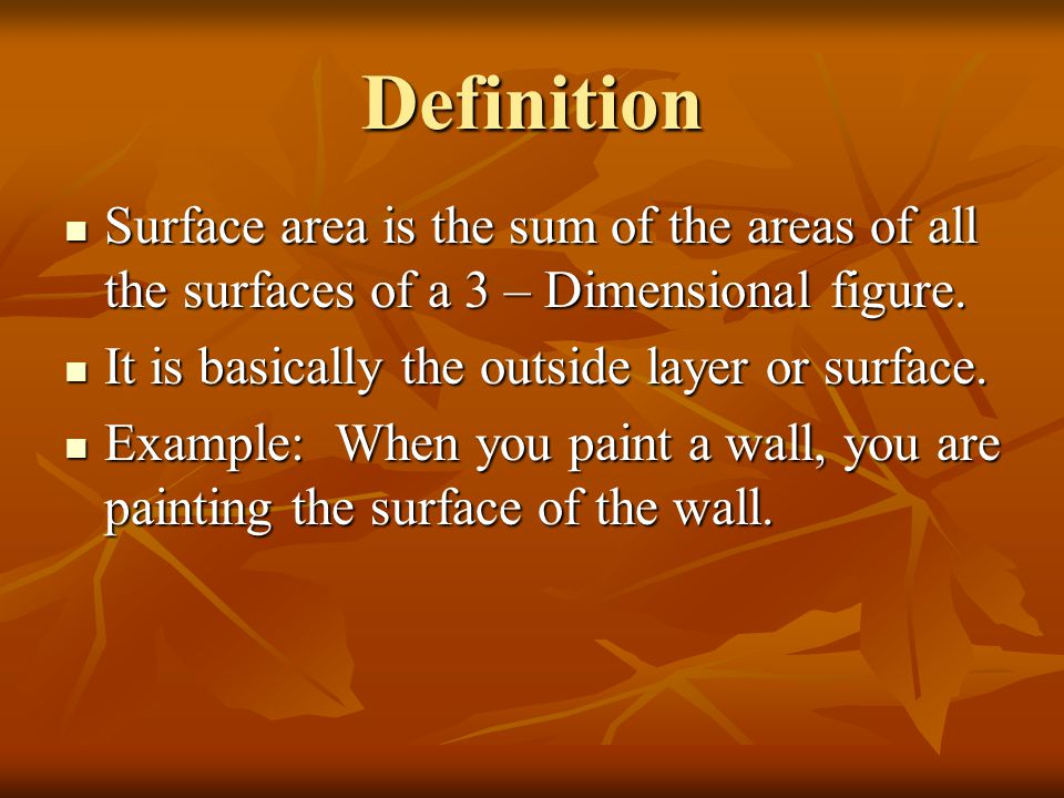 Definition Surface area is the sum of the areas of all the surfaces of a 3 – Dimensional figure. Surface area is the sum of the areas of all the surfa