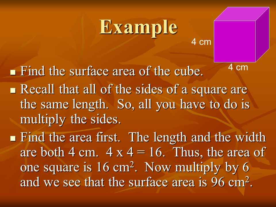 Example Find the surface area of the cube. Find the surface area of the cube. Recall that all of the sides of a square are the same length. So, all yo