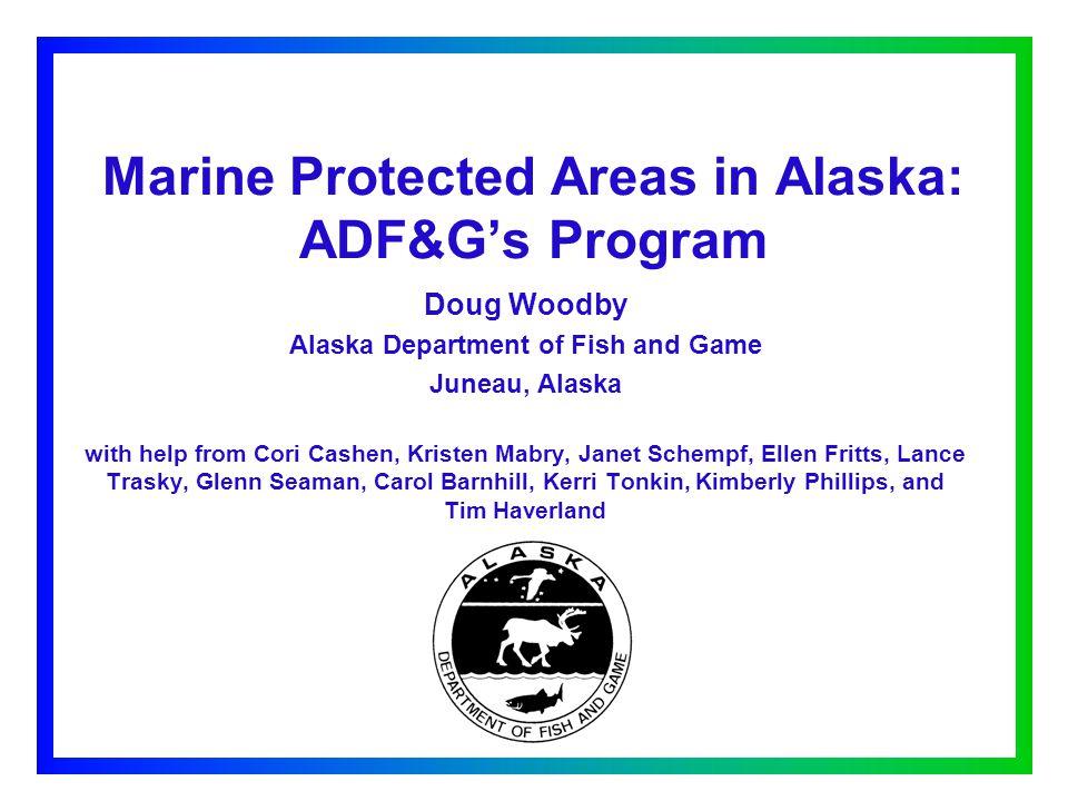 Marine Protected Areas in Alaska: ADF&G's Program Doug Woodby Alaska Department of Fish and Game Juneau, Alaska with help from Cori Cashen, Kristen Mabry, Janet Schempf, Ellen Fritts, Lance Trasky, Glenn Seaman, Carol Barnhill, Kerri Tonkin, Kimberly Phillips, and Tim Haverland
