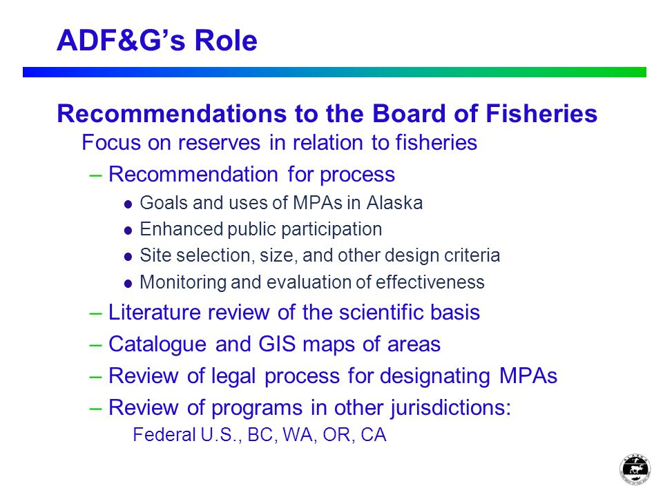 Recommendations to the Board of Fisheries Focus on reserves in relation to fisheries – Recommendation for process Goals and uses of MPAs in Alaska Enhanced public participation Site selection, size, and other design criteria Monitoring and evaluation of effectiveness – Literature review of the scientific basis – Catalogue and GIS maps of areas – Review of legal process for designating MPAs – Review of programs in other jurisdictions: Federal U.S., BC, WA, OR, CA ADF&G's Role