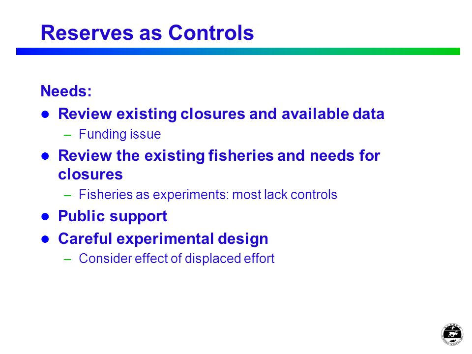 Reserves as Controls Needs: Review existing closures and available data –Funding issue Review the existing fisheries and needs for closures –Fisheries as experiments: most lack controls Public support Careful experimental design –Consider effect of displaced effort