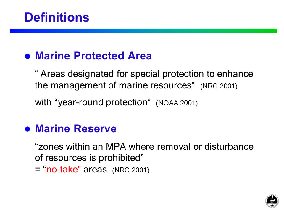 Definitions Marine Protected Area Areas designated for special protection to enhance the management of marine resources (NRC 2001) with year-round protection (NOAA 2001) Marine Reserve zones within an MPA where removal or disturbance of resources is prohibited = no-take areas (NRC 2001)