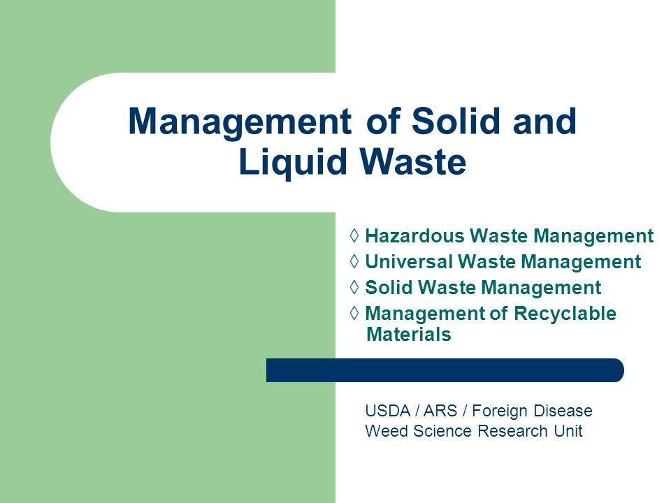 Management of Solid and Liquid Waste ◊ Hazardous Waste Management ◊ Universal Waste Management ◊ Solid Waste Management ◊ Management of Recyclable Materials USDA / ARS / Foreign Disease Weed Science Research Unit