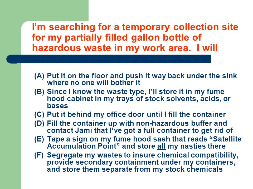 I'm searching for a temporary collection site for my partially filled gallon bottle of hazardous waste in my work area.