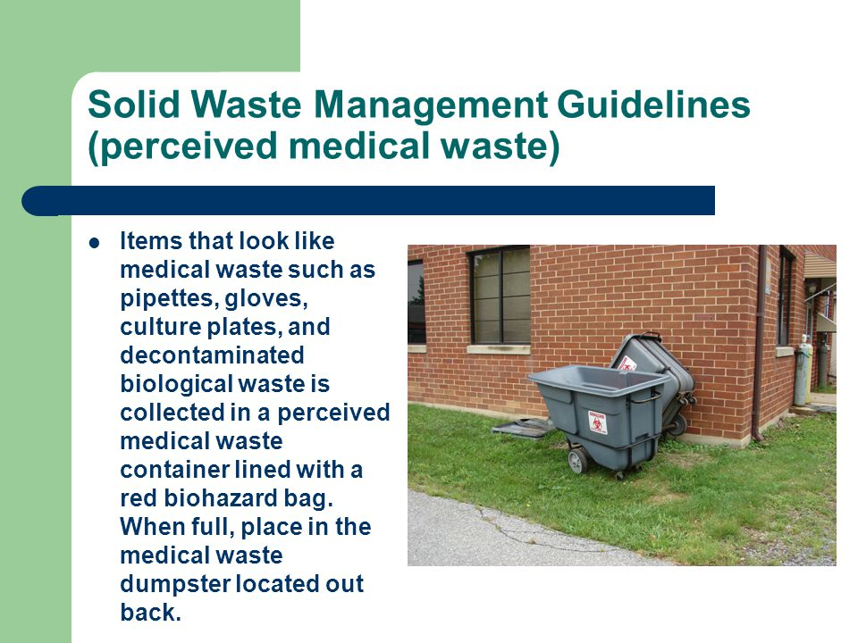 Solid Waste Management Guidelines (perceived medical waste) Items that look like medical waste such as pipettes, gloves, culture plates, and decontaminated biological waste is collected in a perceived medical waste container lined with a red biohazard bag.