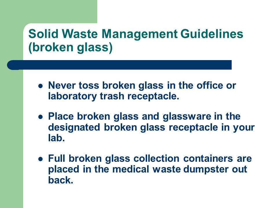 Solid Waste Management Guidelines (broken glass) Never toss broken glass in the office or laboratory trash receptacle.