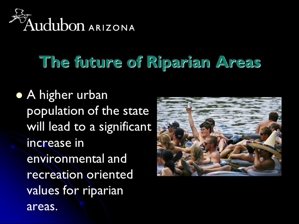 The future of Riparian Areas A higher urban population of the state will lead to a significant increase in environmental and recreation oriented values for riparian areas.