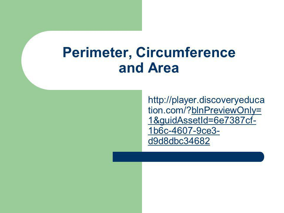Perimeter, Circumference and Area http://player.discoveryeduca tion.com/?blnPreviewOnly= 1&guidAssetId=6e7387cf- 1b6c-4607-9ce3- d9d8dbc34682blnPrevie