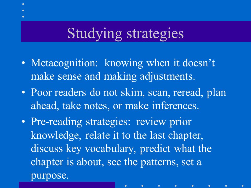 Studying strategies Metacognition: knowing when it doesn't make sense and making adjustments.