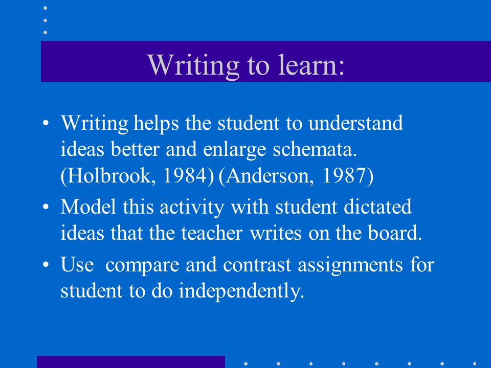 Writing to learn: Writing helps the student to understand ideas better and enlarge schemata.