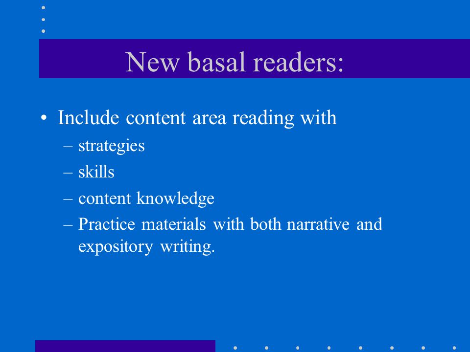 New basal readers: Include content area reading with –strategies –skills –content knowledge –Practice materials with both narrative and expository writing.