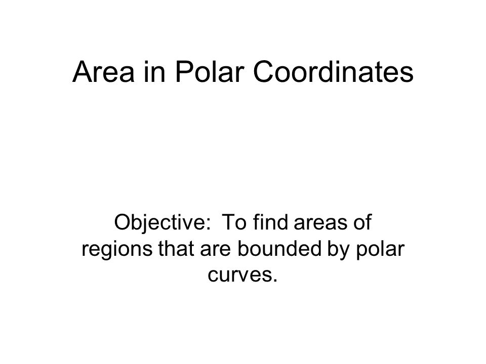 Area in Polar Coordinates Objective: To find areas of regions that are bounded by polar curves.