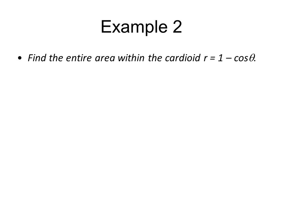 Example 2 Find the entire area within the cardioid r = 1 – cos .