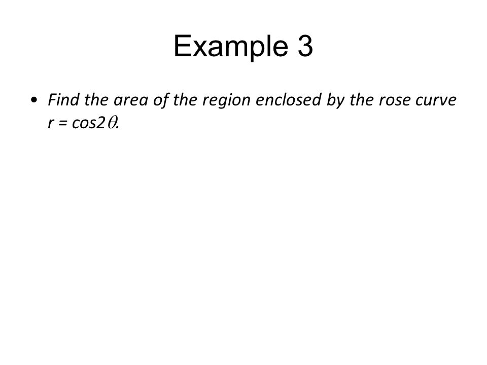 Example 3 Find the area of the region enclosed by the rose curve r = cos2 .