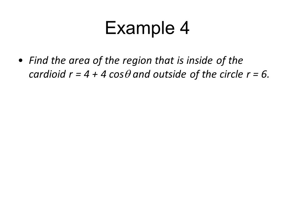 Example 4 Find the area of the region that is inside of the cardioid r = 4 + 4 cos  and outside of the circle r = 6.
