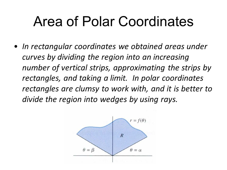 Area of Polar Coordinates In rectangular coordinates we obtained areas under curves by dividing the region into an increasing number of vertical strip