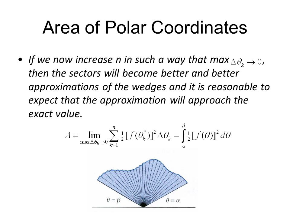 Area of Polar Coordinates If we now increase n in such a way that max, then the sectors will become better and better approximations of the wedges and