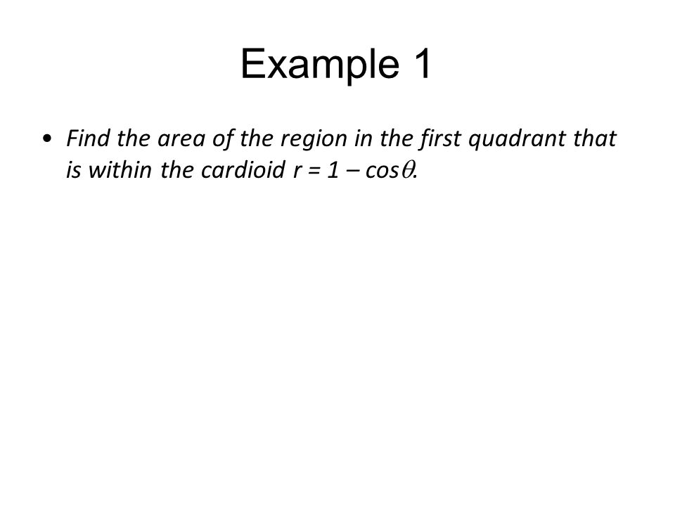 Example 1 Find the area of the region in the first quadrant that is within the cardioid r = 1 – cos .