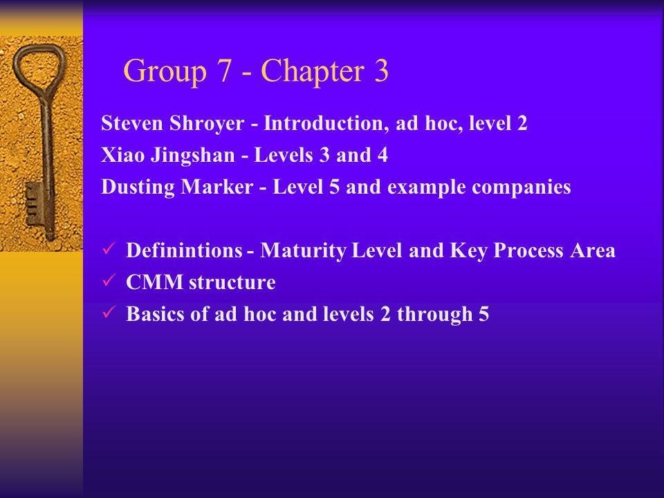 Group 7 - Chapter 3 Steven Shroyer - Introduction, ad hoc, level 2 Xiao Jingshan - Levels 3 and 4 Dusting Marker - Level 5 and example companies Definintions - Maturity Level and Key Process Area CMM structure Basics of ad hoc and levels 2 through 5