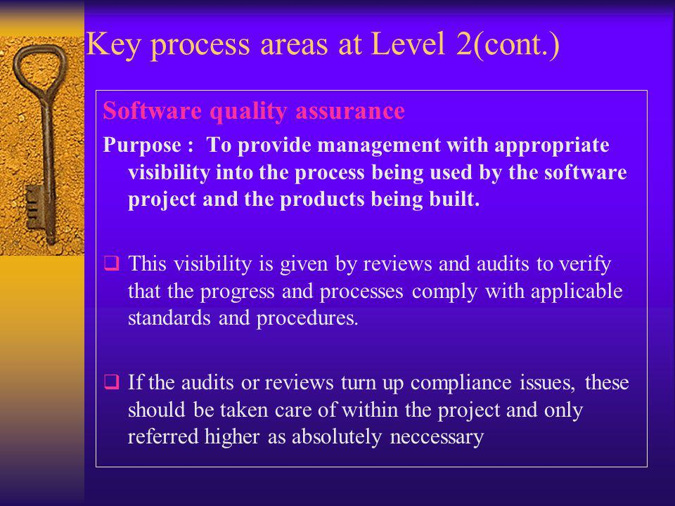 Key process areas at Level 2(cont.) Software quality assurance Purpose : To provide management with appropriate visibility into the process being used by the software project and the products being built.