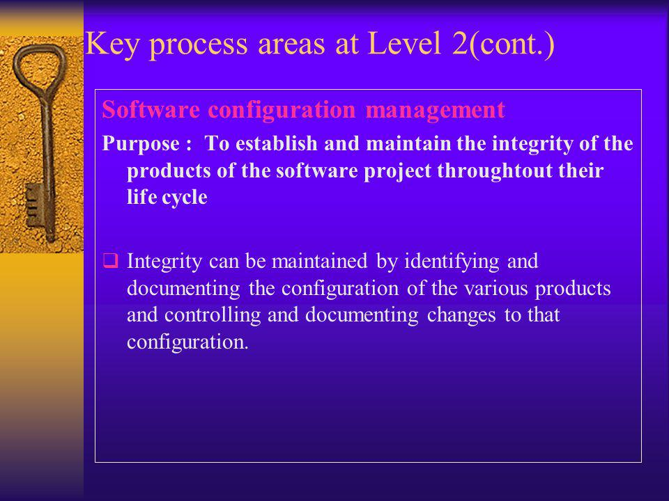 Key process areas at Level 2(cont.) Software configuration management Purpose : To establish and maintain the integrity of the products of the softwar