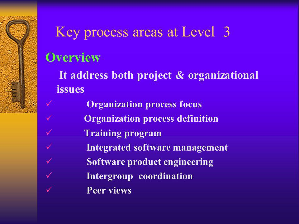 Key process areas at Level 3 Overview It address both project & organizational issues Organization process focus Organization process definition Training program Integrated software management Software product engineering Intergroup coordination Peer views