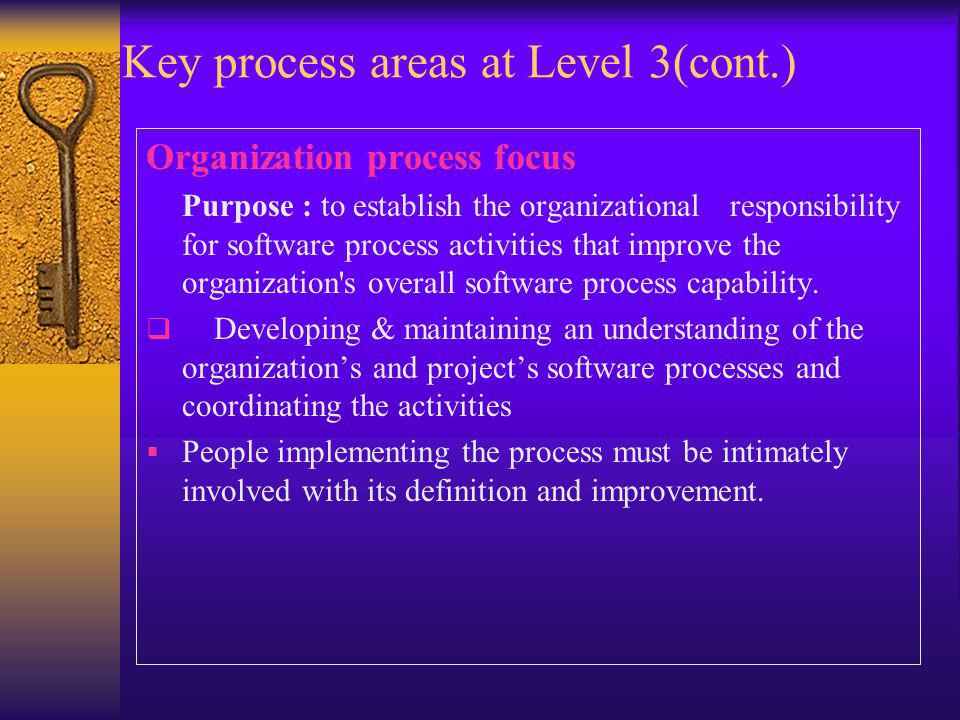 Key process areas at Level 3(cont.) Organization process focus Purpose : to establish the organizational responsibility for software process activities that improve the organization s overall software process capability.