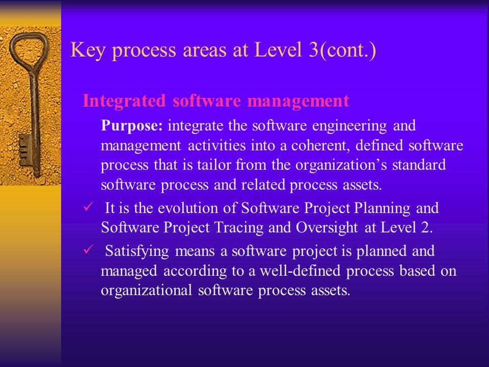 Key process areas at Level 3(cont.) Integrated software management Purpose: integrate the software engineering and management activities into a cohere