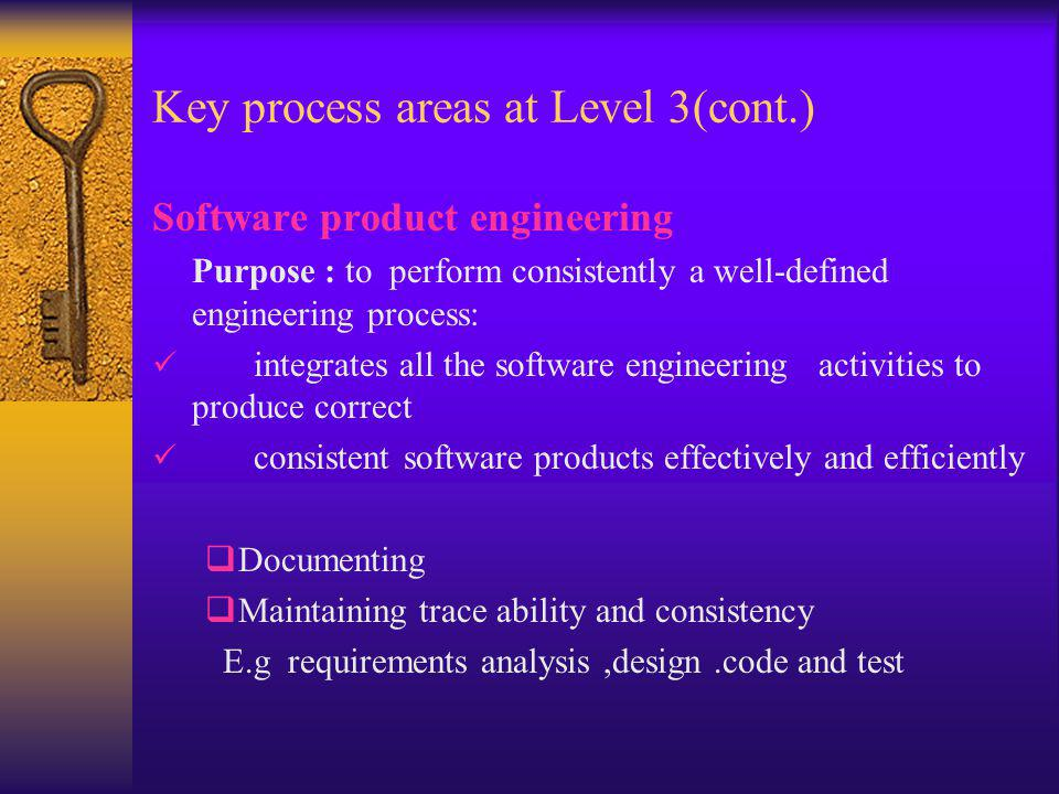 Key process areas at Level 3(cont.) Software product engineering Purpose : to perform consistently a well-defined engineering process: integrates all
