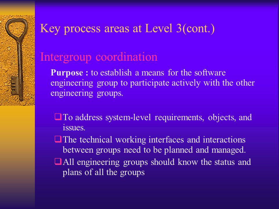 Key process areas at Level 3(cont.) Intergroup coordination Purpose : to establish a means for the software engineering group to participate actively with the other engineering groups.