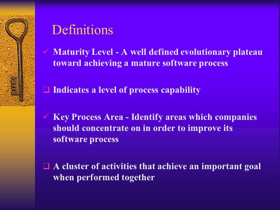 Definitions Maturity Level - A well defined evolutionary plateau toward achieving a mature software process  Indicates a level of process capability Key Process Area - Identify areas which companies should concentrate on in order to improve its software process  A cluster of activities that achieve an important goal when performed together
