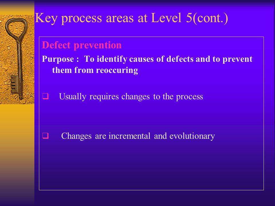 Key process areas at Level 5(cont.) Defect prevention Purpose : To identify causes of defects and to prevent them from reoccuring  Usually requires changes to the process  Changes are incremental and evolutionary