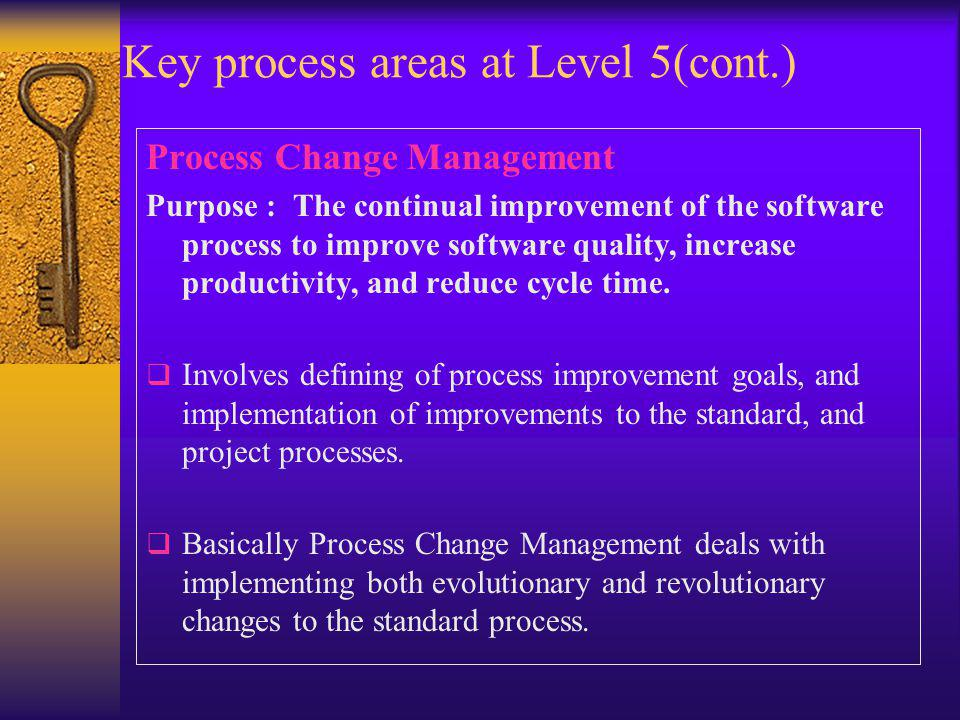 Key process areas at Level 5(cont.) Process Change Management Purpose : The continual improvement of the software process to improve software quality, increase productivity, and reduce cycle time.