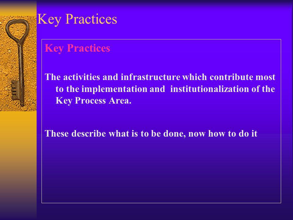 Key Practices The activities and infrastructure which contribute most to the implementation and institutionalization of the Key Process Area. These de