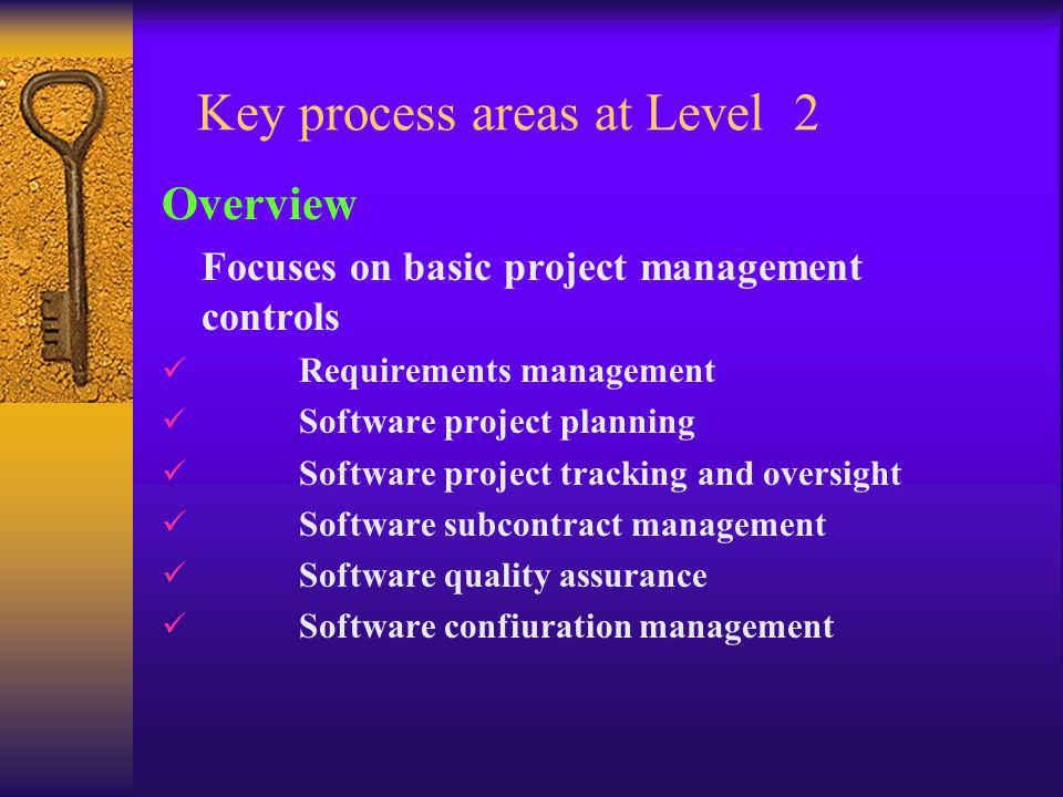 Key process areas at Level 2 Overview Focuses on basic project management controls Requirements management Software project planning Software project tracking and oversight Software subcontract management Software quality assurance Software confiuration management