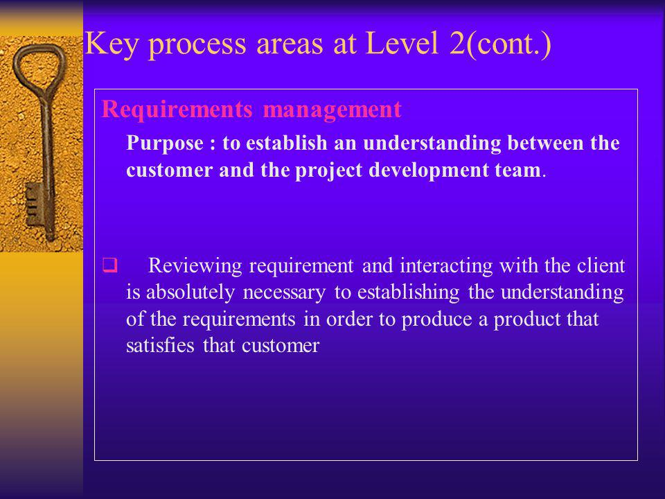 Key process areas at Level 2(cont.) Requirements management Purpose : to establish an understanding between the customer and the project development team.