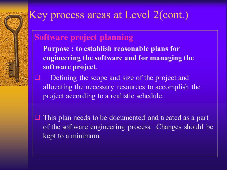 Key process areas at Level 2(cont.) Software project planning Purpose : to establish reasonable plans for engineering the software and for managing the software project.