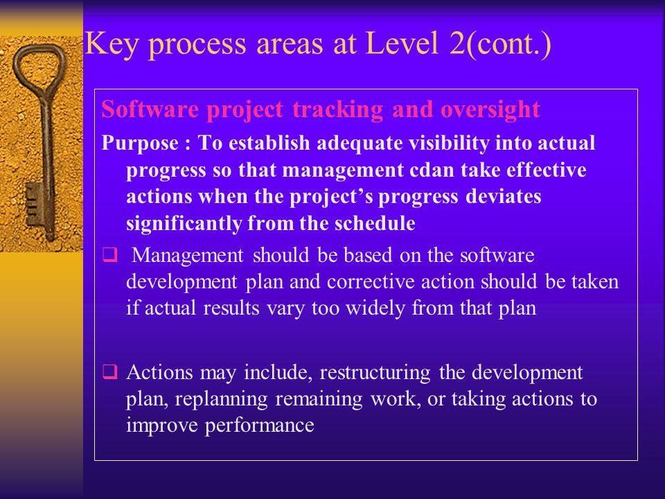 Key process areas at Level 2(cont.) Software project tracking and oversight Purpose : To establish adequate visibility into actual progress so that ma