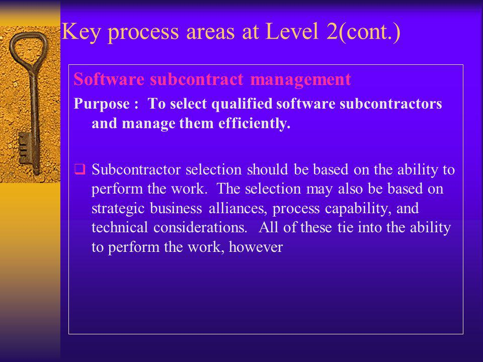 Key process areas at Level 2(cont.) Software subcontract management Purpose : To select qualified software subcontractors and manage them efficiently.