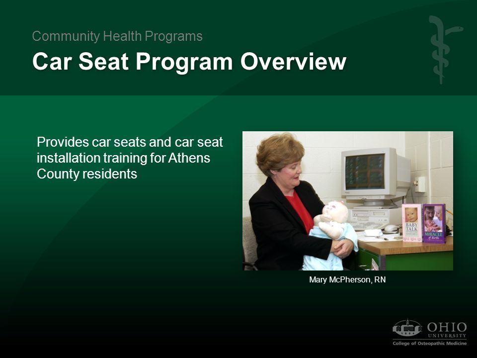 Car Seat Program 2008 Report  48 total car seats  33 in classes  15 car seats in urgent situations  Offered five classes at three separate locations  Provided an estimated $2,400 in services Richard Shuler, Certified Child Seat Installer Funded by the Ohio University College of Osteopathic Medicine Community Health Programs