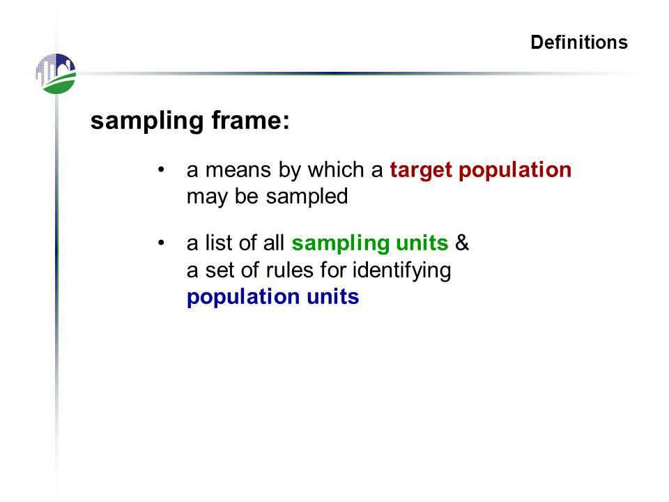 Definitions sampling frame: a means by which a target population may be sampled a list of all sampling units & a set of rules for identifying population units