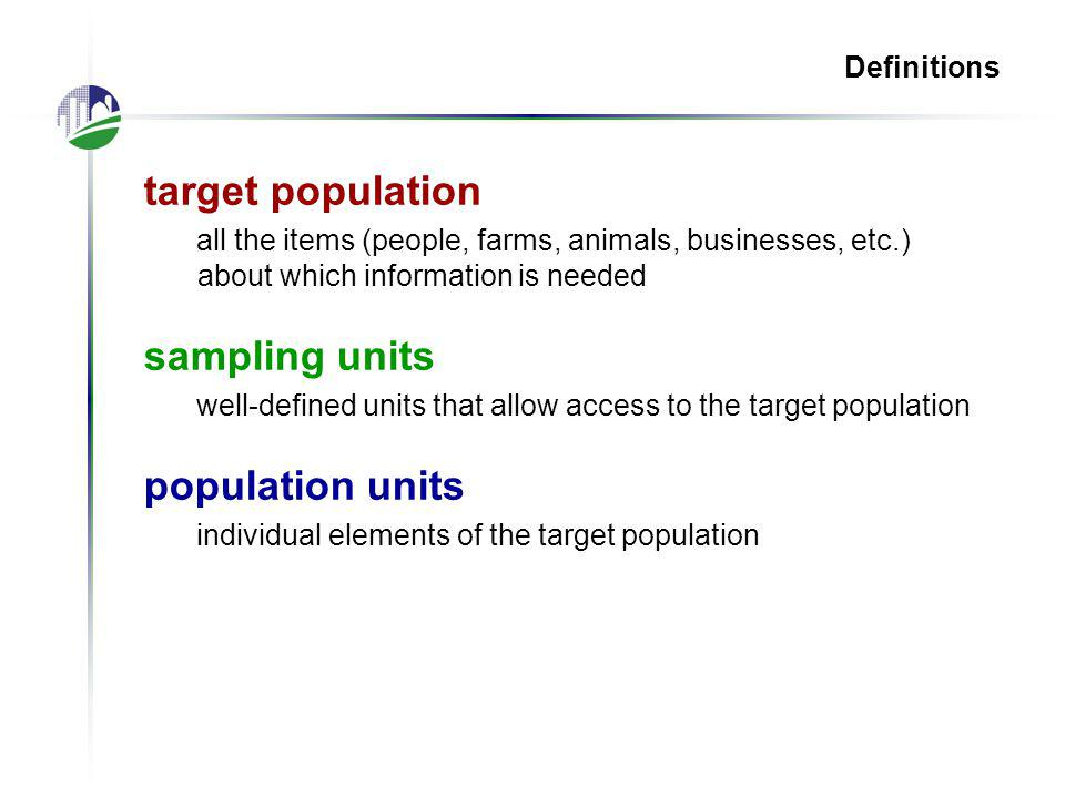 Definitions target population all the items (people, farms, animals, businesses, etc.) about which information is needed sampling units well-defined units that allow access to the target population population units individual elements of the target population