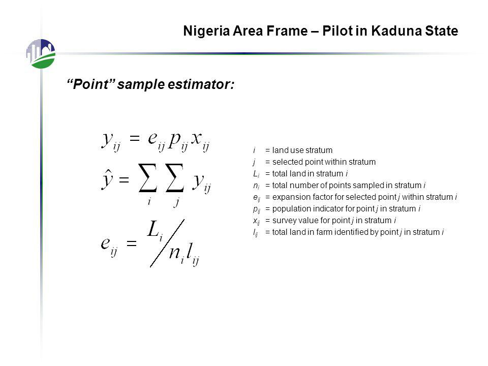 Point sample estimator: Nigeria Area Frame – Pilot in Kaduna State i= land use stratum j= selected point within stratum L i = total land in stratum i n i = total number of points sampled in stratum i e ij = expansion factor for selected point j within stratum i p ij = population indicator for point j in stratum i x ij = survey value for point j in stratum i l ij = total land in farm identified by point j in stratum i