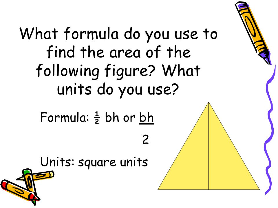 What formula do you use to find the area of the following figure? What units do you use? Formula: ½ bh or bh 2 Units: square units