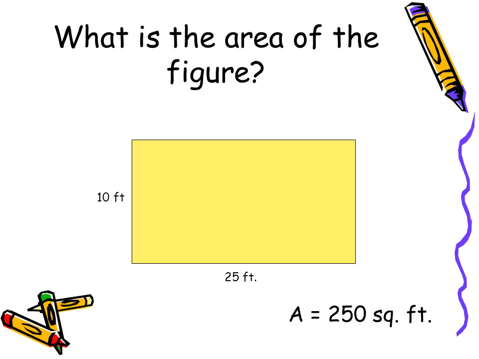 What is the area of the figure? 25 ft. 10 ft A = 250 sq. ft.