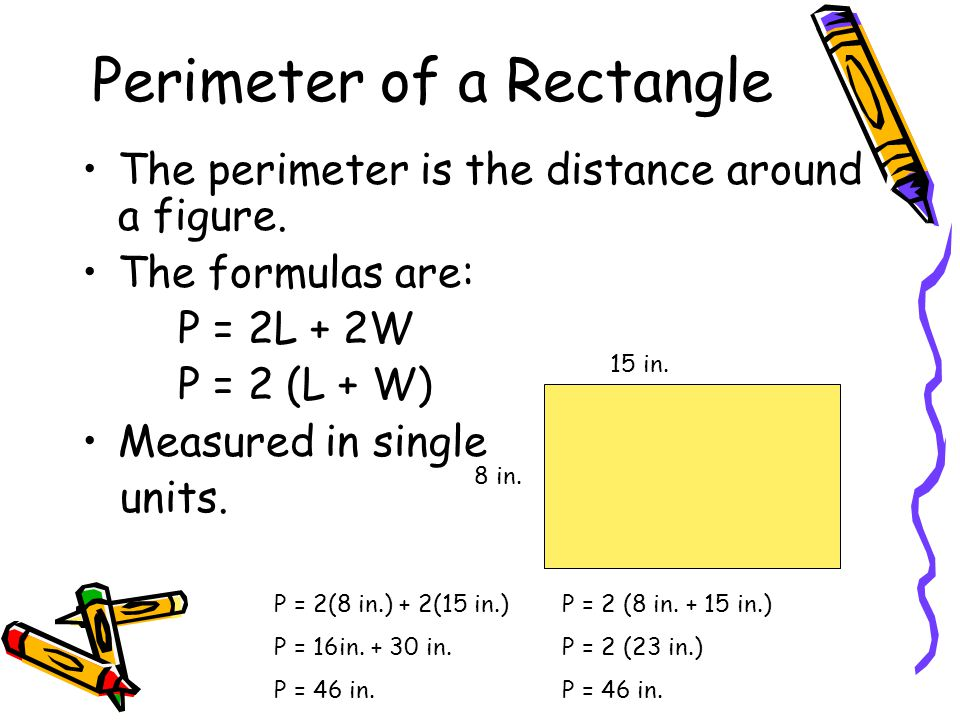 Perimeterof a Rectangle The perimeter is the distance around a figure. The formulas are: P = 2L + 2W P = 2 (L + W) Measured in single units. 15 in. 8