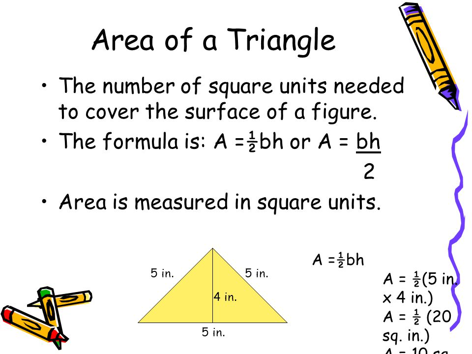 Area of a Triangle The number of square units needed to cover the surface of a figure. The formula is: A =½bh or A = bh 2 Area is measured in square u