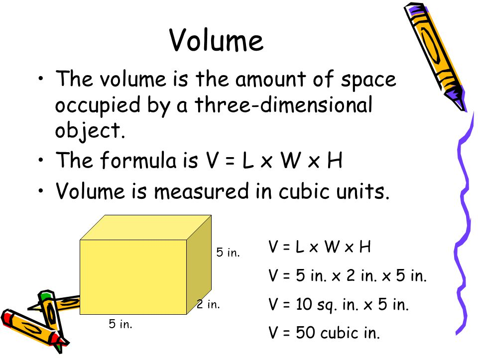 Volume The volume is the amount of space occupied by a three-dimensional object. The formula is V = L x W x H Volume is measured in cubic units. 5 in.