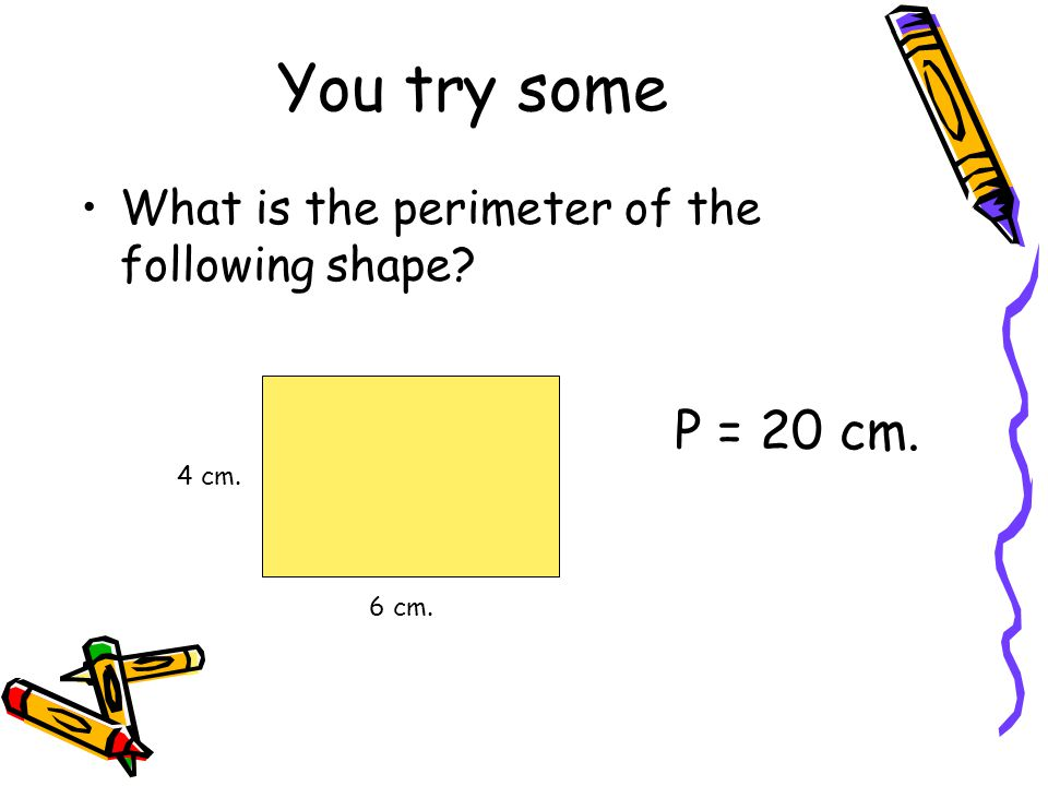 You try some What is the perimeter of the following shape? 6 cm. 4 cm. P = 20 cm.