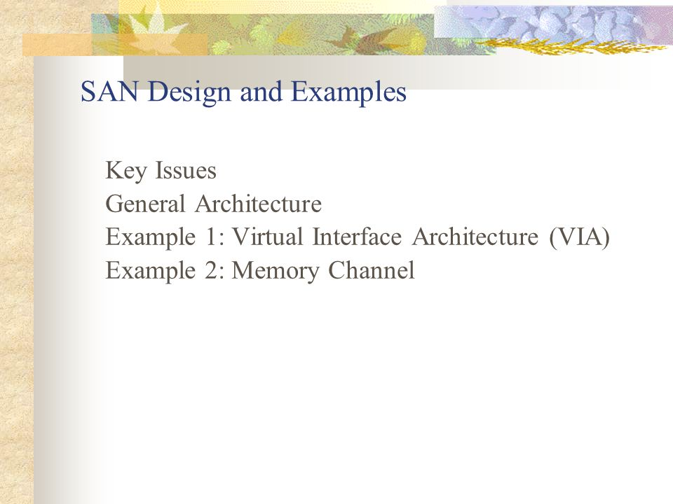 SAN Design and Examples Key Issues General Architecture Example 1: Virtual Interface Architecture (VIA) Example 2: Memory Channel